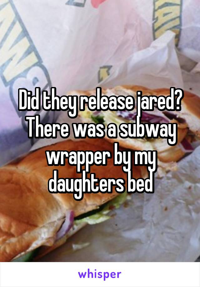 Did they release jared? There was a subway wrapper by my daughters bed