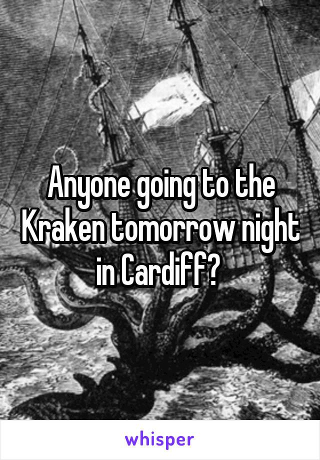 Anyone going to the Kraken tomorrow night in Cardiff?