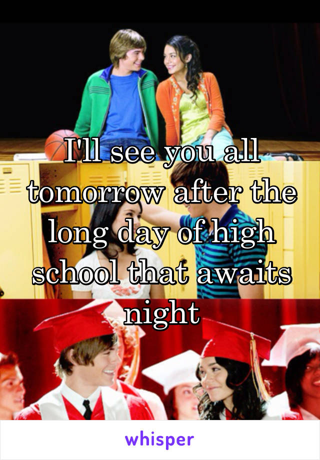 I'll see you all tomorrow after the long day of high school that awaits night