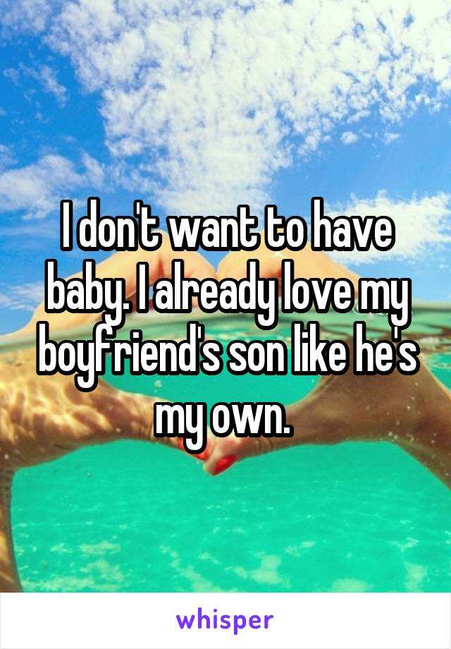 I don't want to have baby. I already love my boyfriend's son like he's my own.