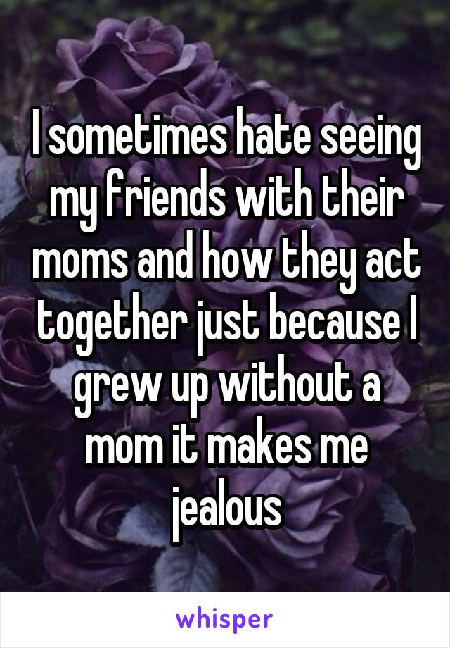 I sometimes hate seeing my friends with their moms and how they act together just because I grew up without a mom it makes me jealous