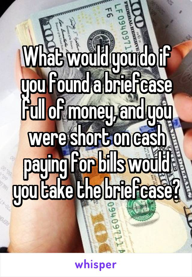 What would you do if you found a briefcase full of money, and you were short on cash paying for bills would you take the briefcase?