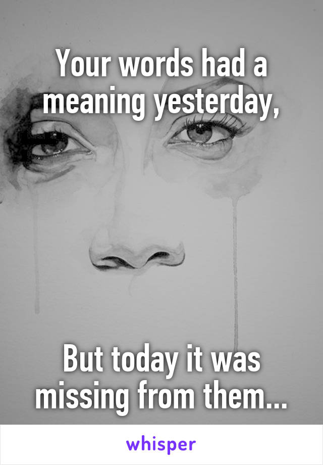 Your words had a meaning yesterday,       But today it was missing from them...