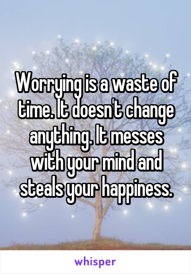Worrying is a waste of time. It doesn't change anything. It messes with your mind and steals your happiness.