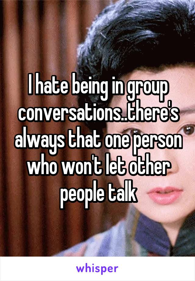 I hate being in group conversations..there's always that one person who won't let other people talk