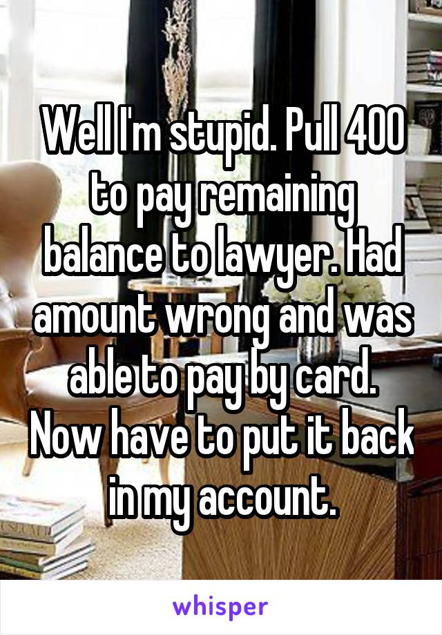 Well I'm stupid. Pull 400 to pay remaining balance to lawyer. Had amount wrong and was able to pay by card. Now have to put it back in my account.