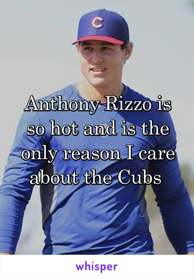 Anthony Rizzo is so hot and is the only reason I care about the Cubs