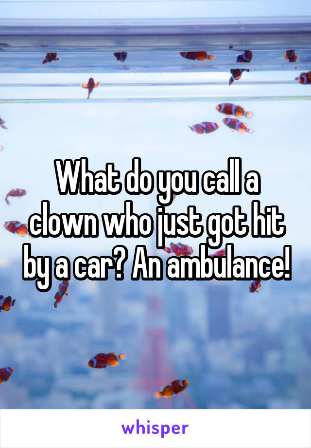 What do you call a clown who just got hit by a car? An ambulance!