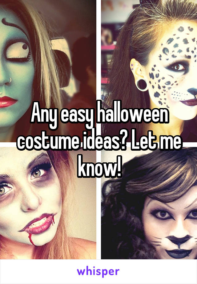 Any easy halloween costume ideas? Let me know!