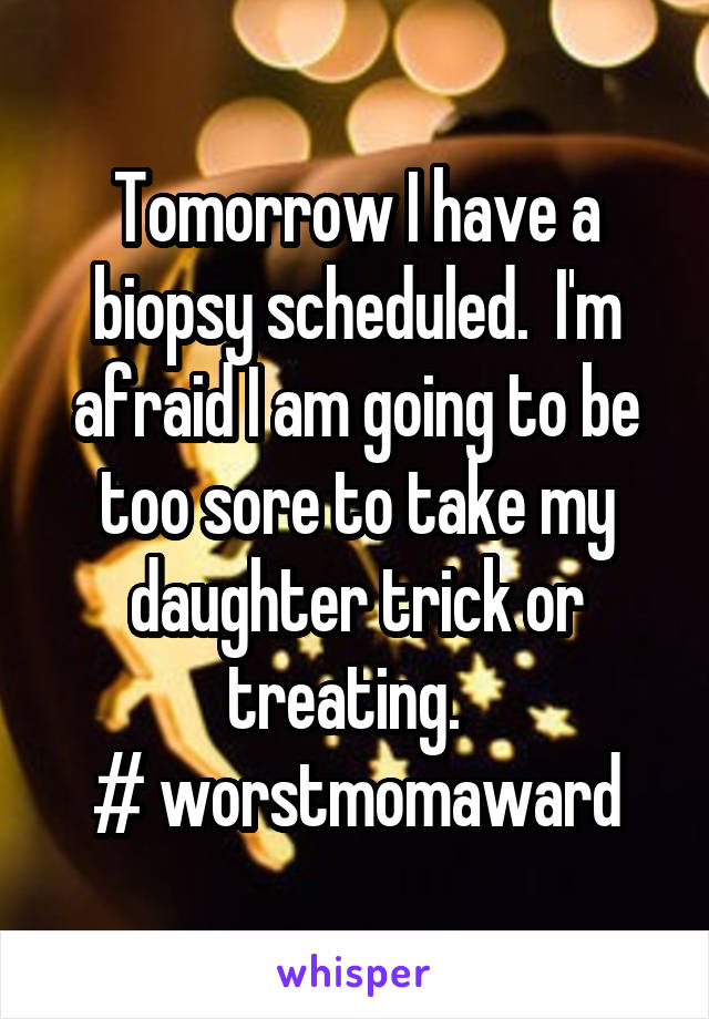 Tomorrow I have a biopsy scheduled.  I'm afraid I am going to be too sore to take my daughter trick or treating.   # worstmomaward