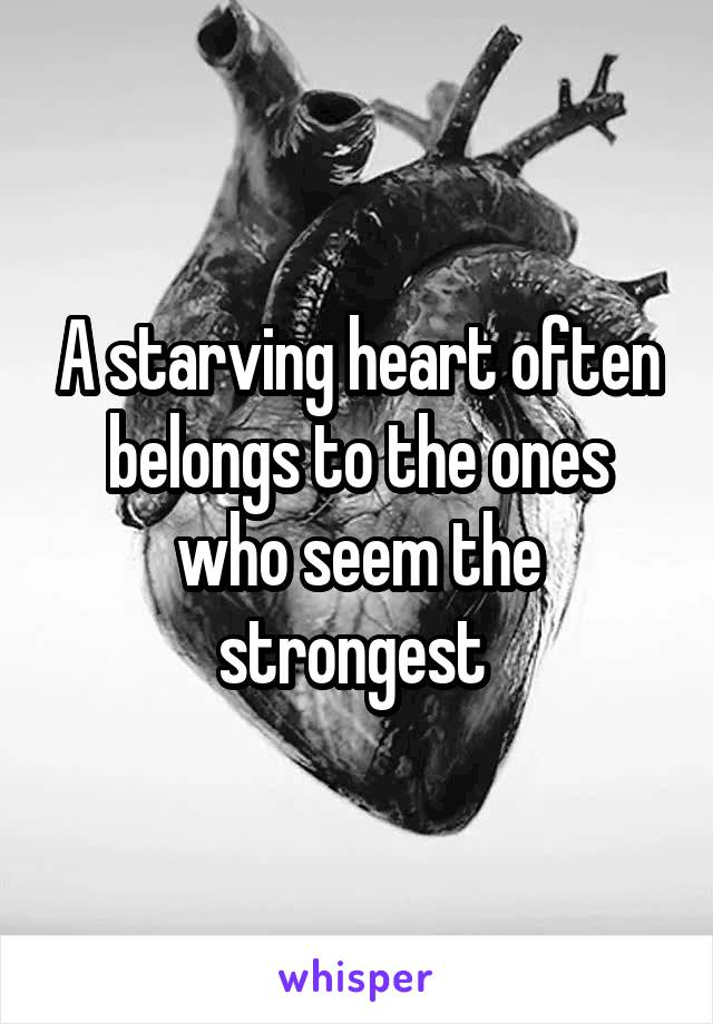 A starving heart often belongs to the ones who seem the strongest