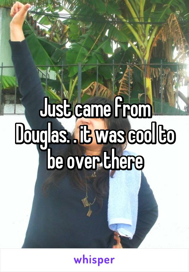 Just came from Douglas. . it was cool to be over there