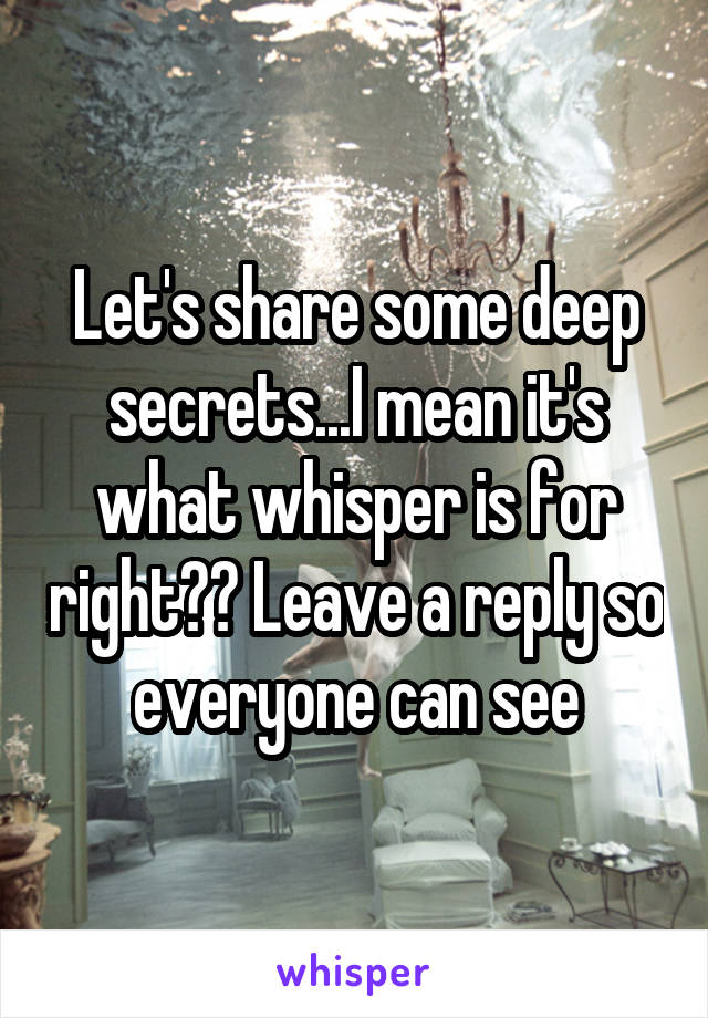 Let's share some deep secrets...I mean it's what whisper is for right?? Leave a reply so everyone can see