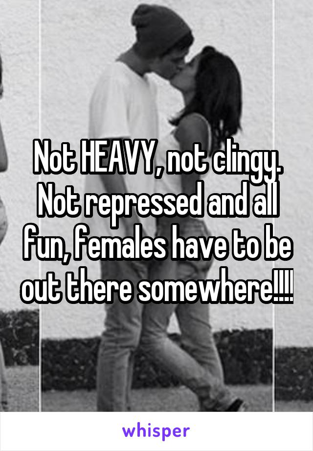 Not HEAVY, not clingy. Not repressed and all fun, females have to be out there somewhere!!!!