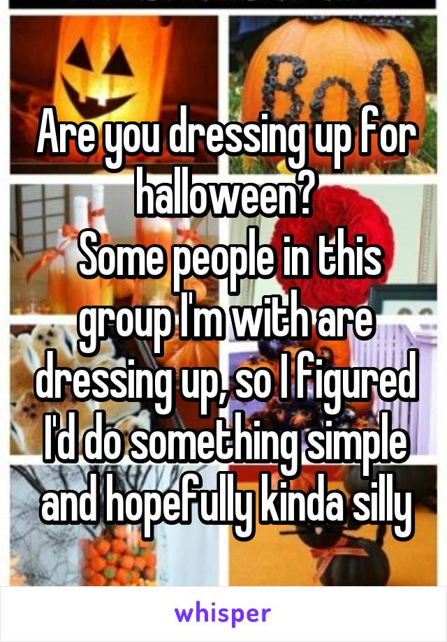 Are you dressing up for halloween?  Some people in this group I'm with are dressing up, so I figured I'd do something simple and hopefully kinda silly