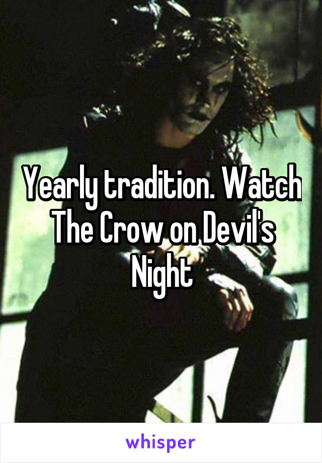 Yearly tradition. Watch The Crow on Devil's Night