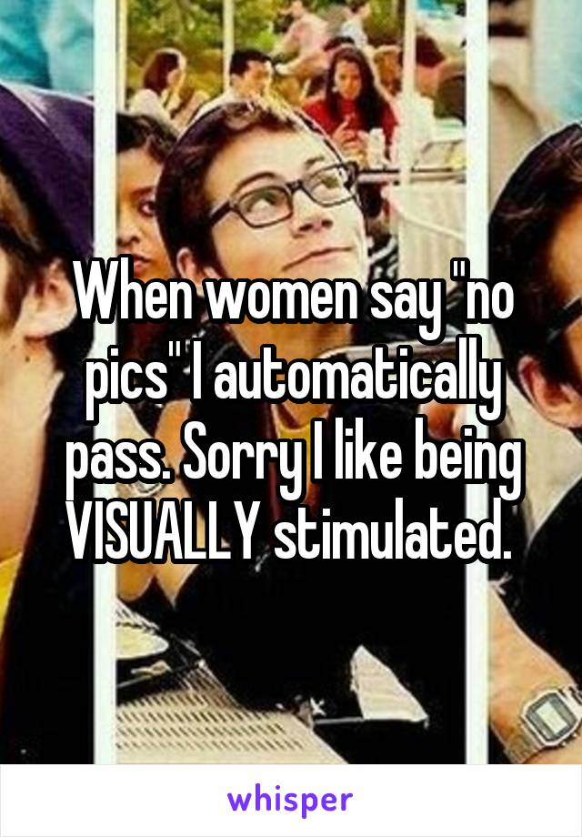 """When women say """"no pics"""" I automatically pass. Sorry I like being VISUALLY stimulated."""