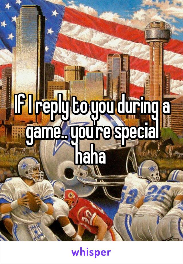 If I reply to you during a game.. you're special haha