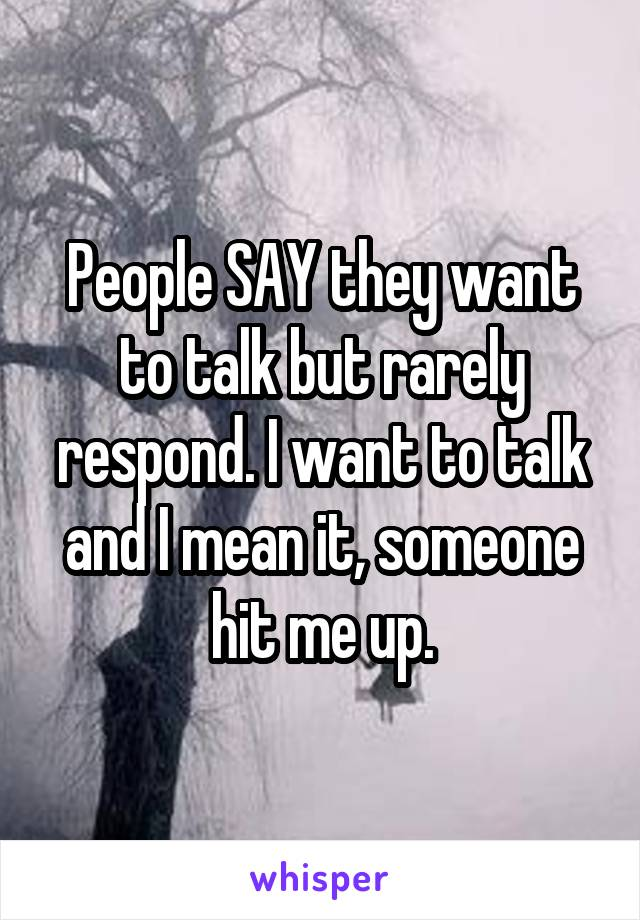 People SAY they want to talk but rarely respond. I want to talk and I mean it, someone hit me up.
