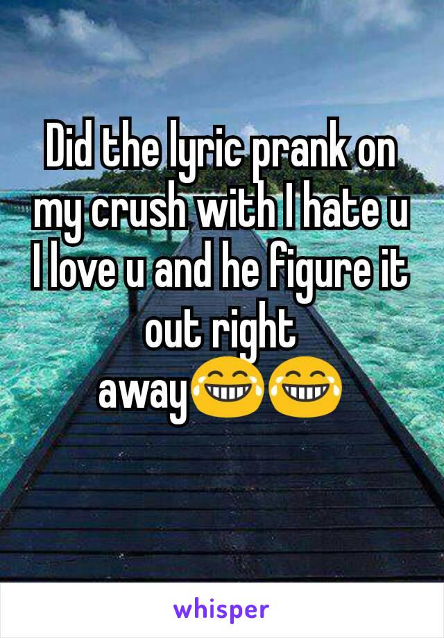 Did the lyric prank on my crush with I hate u I love u and he figure it out right away😂😂
