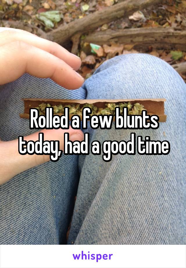 Rolled a few blunts today, had a good time