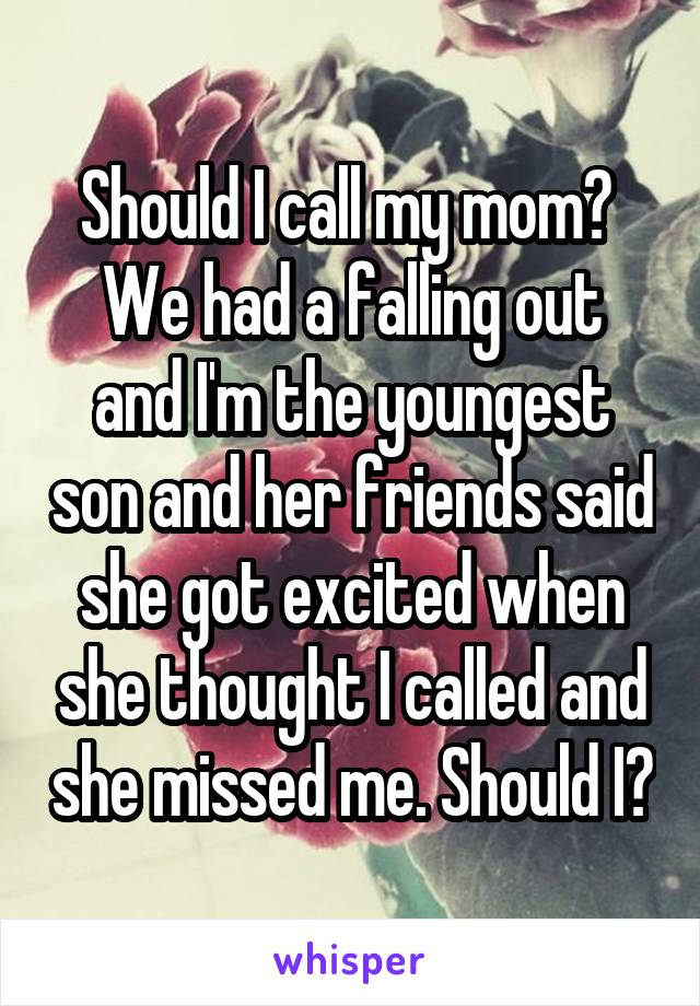 Should I call my mom?  We had a falling out and I'm the youngest son and her friends said she got excited when she thought I called and she missed me. Should I?