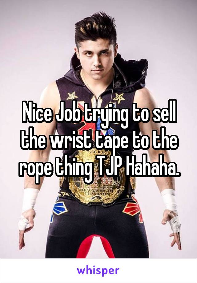 Nice Job trying to sell the wrist tape to the rope thing TJP Hahaha.