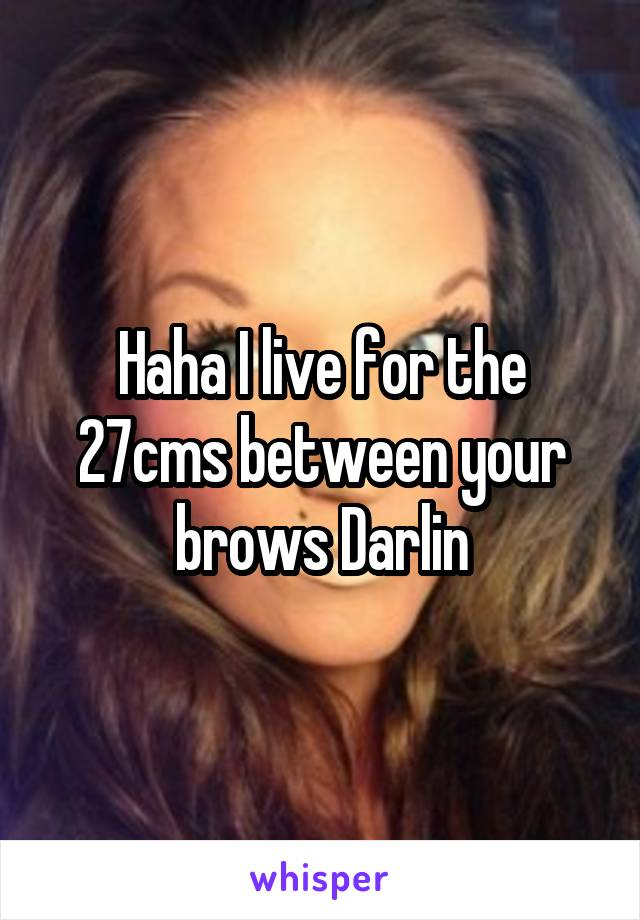 Haha I live for the 27cms between your brows Darlin