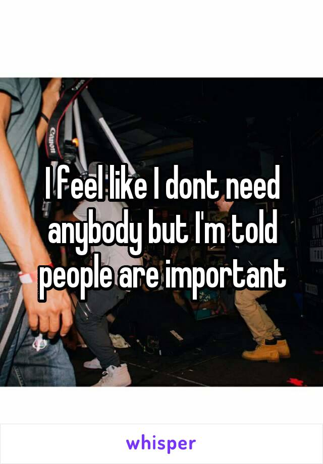 I feel like I dont need anybody but I'm told people are important