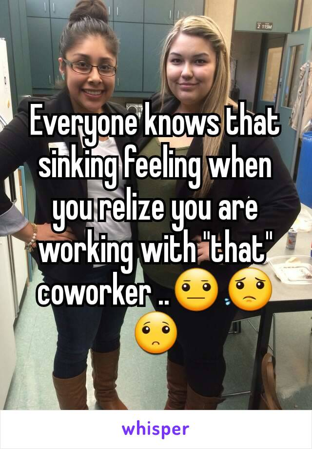 """Everyone knows that sinking feeling when you relize you are working with """"that"""" coworker ..😐😟🙁"""