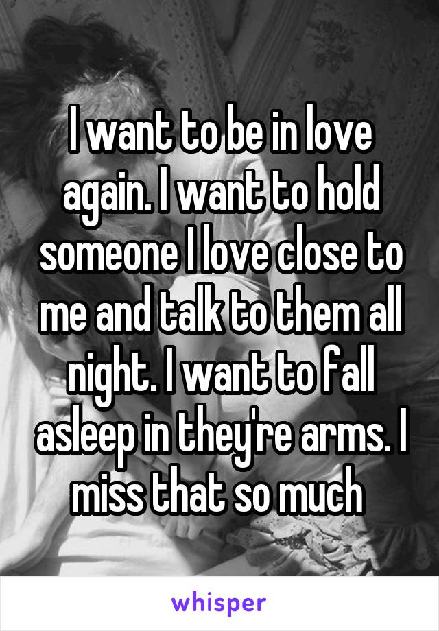 I want to be in love again. I want to hold someone I love close to me and talk to them all night. I want to fall asleep in they're arms. I miss that so much