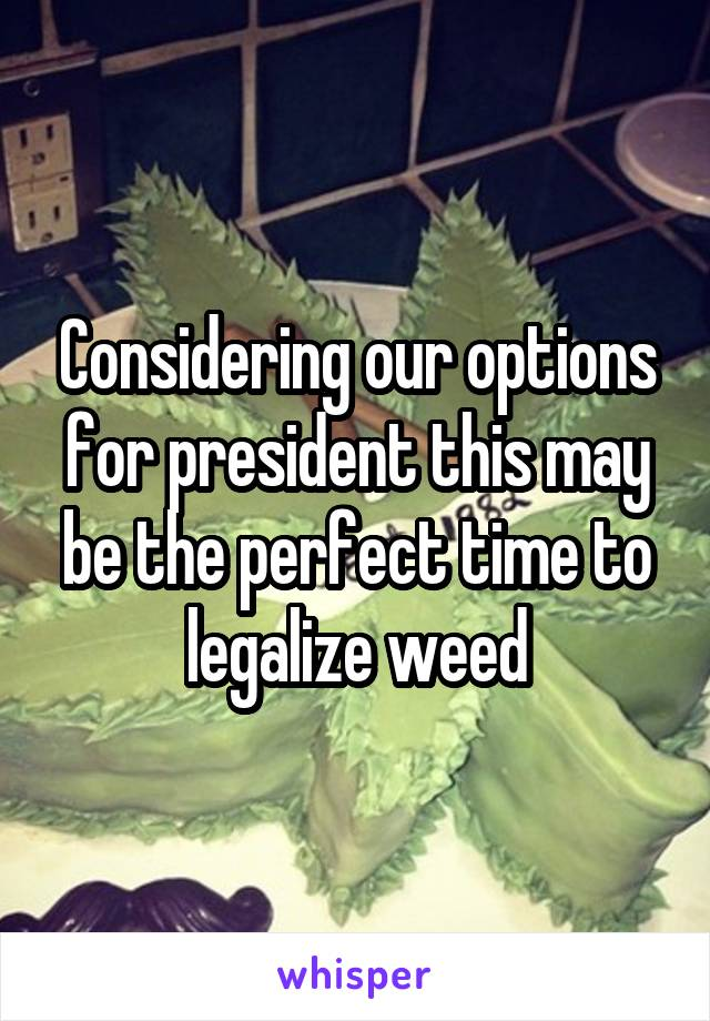 Considering our options for president this may be the perfect time to legalize weed