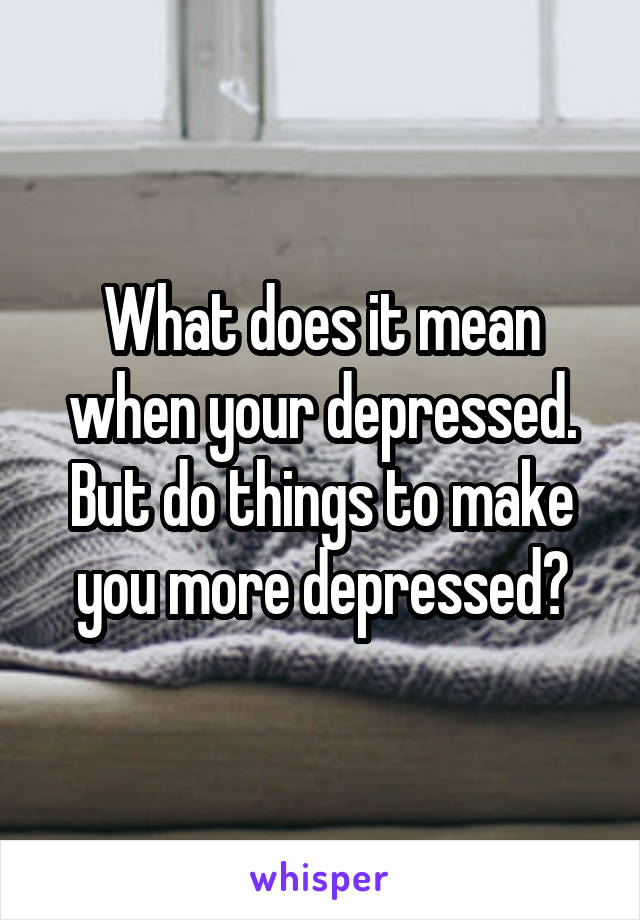 What does it mean when your depressed. But do things to make you more depressed?