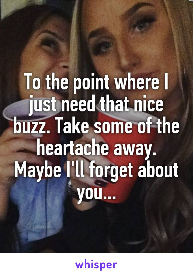 To the point where I just need that nice buzz. Take some of the heartache away. Maybe I'll forget about you...