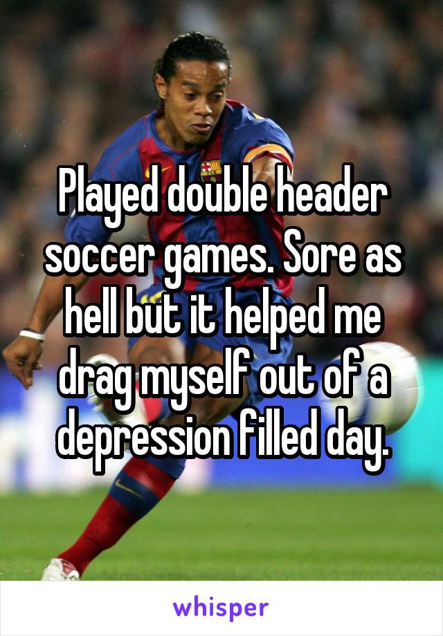 Played double header soccer games. Sore as hell but it helped me drag myself out of a depression filled day.