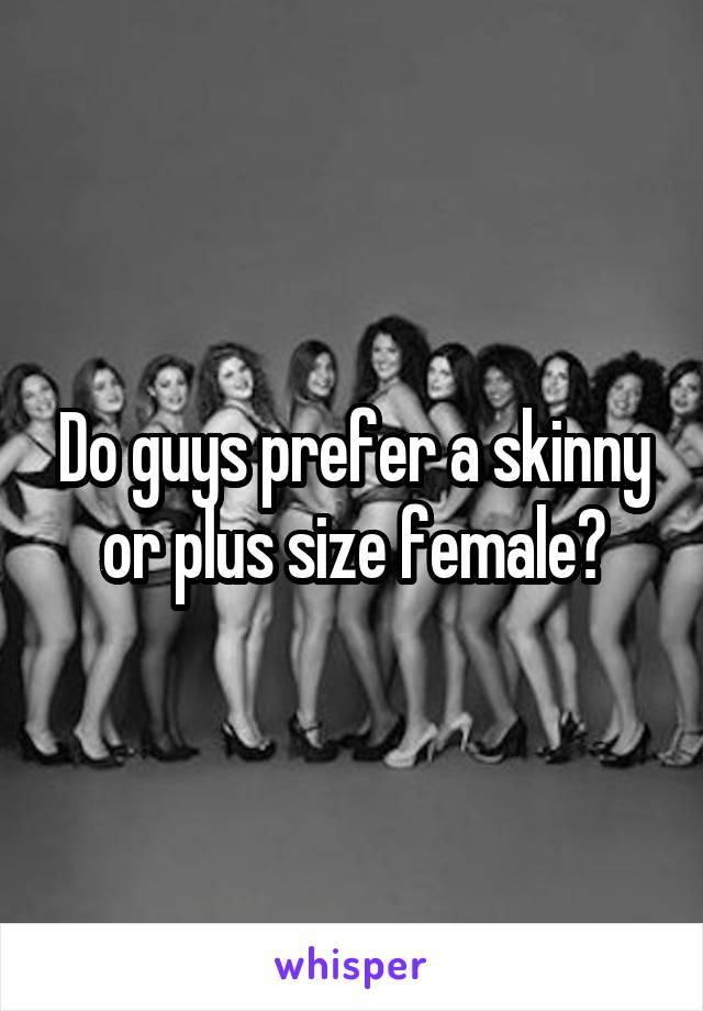 Do guys prefer a skinny or plus size female?