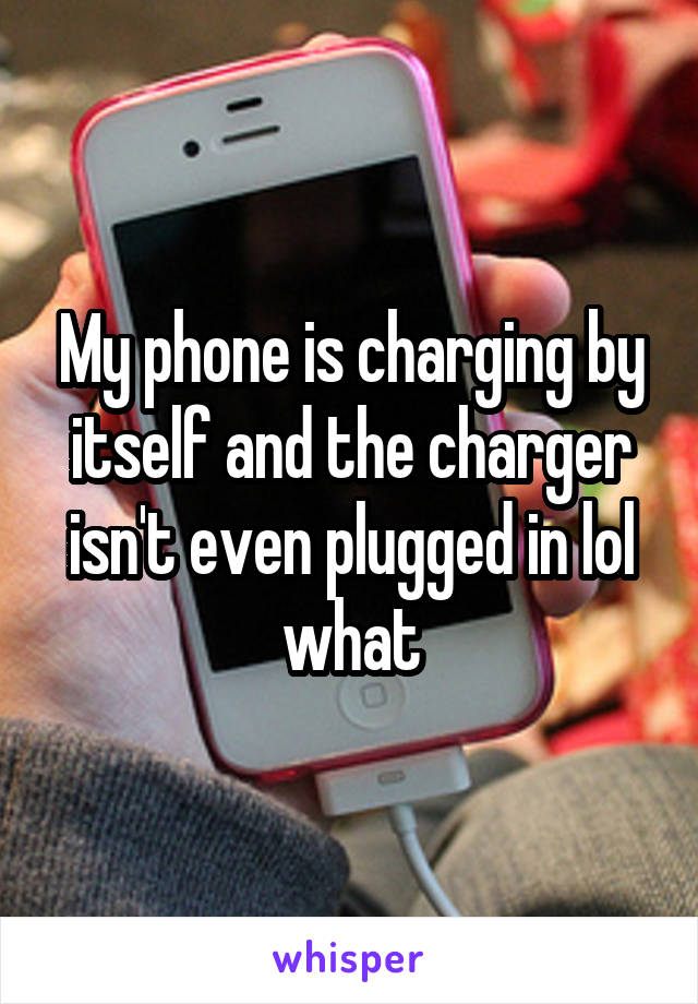My phone is charging by itself and the charger isn't even plugged in lol what