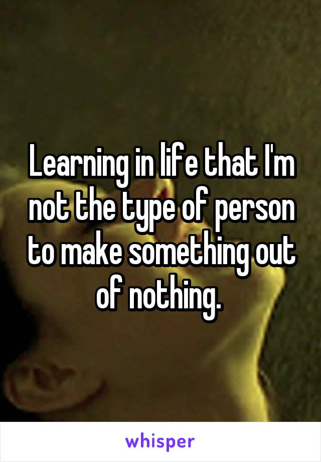 Learning in life that I'm not the type of person to make something out of nothing.