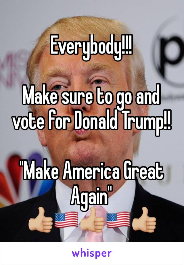 """Everybody!!!  Make sure to go and vote for Donald Trump!!   """"Make America Great Again"""" 👍🏼🇺🇸👍🏼🇺🇸👍🏼"""