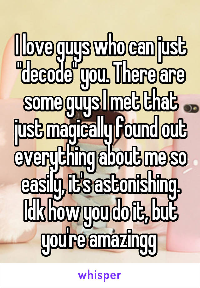 "I love guys who can just ""decode"" you. There are some guys I met that just magically found out everything about me so easily, it's astonishing. Idk how you do it, but you're amazingg"