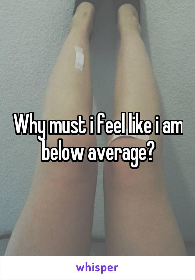 Why must i feel like i am below average?