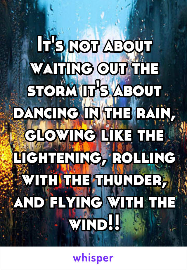 It's not about waiting out the storm it's about dancing in the rain, glowing like the lightening, rolling with the thunder, and flying with the wind!!