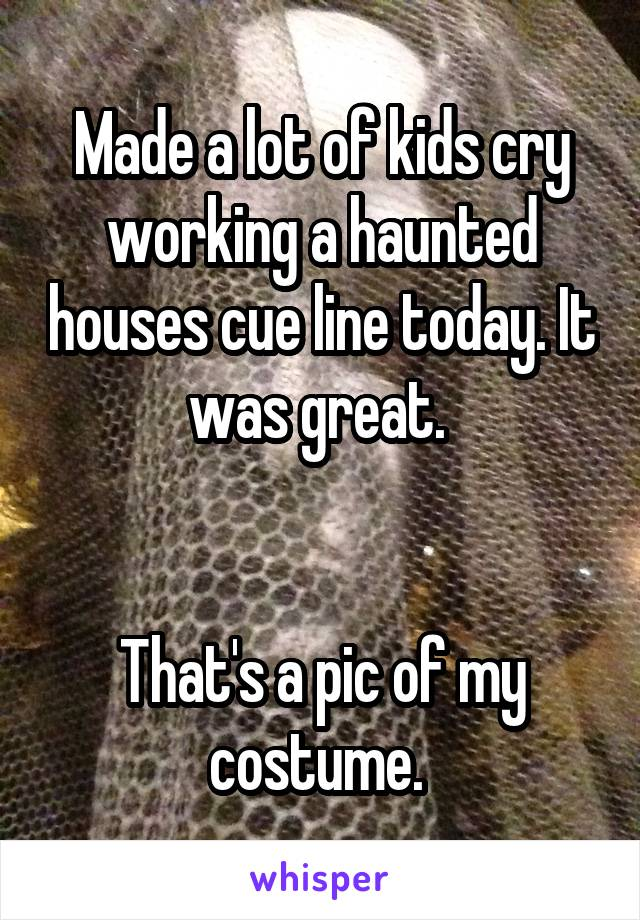 Made a lot of kids cry working a haunted houses cue line today. It was great.    That's a pic of my costume.