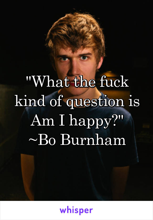"""""""What the fuck kind of question is Am I happy?"""" ~Bo Burnham"""