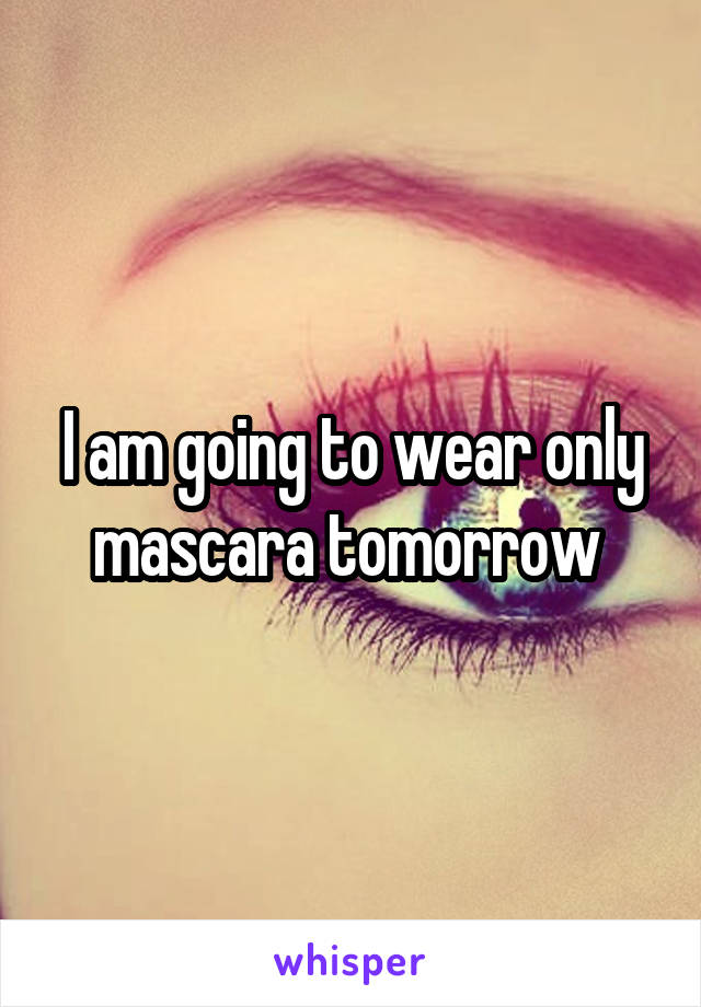 I am going to wear only mascara tomorrow