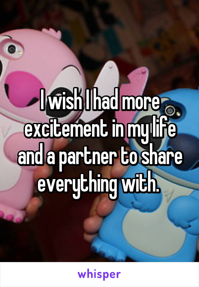 I wish I had more excitement in my life and a partner to share everything with.