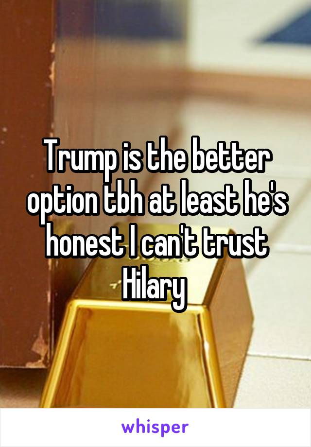 Trump is the better option tbh at least he's honest I can't trust Hilary