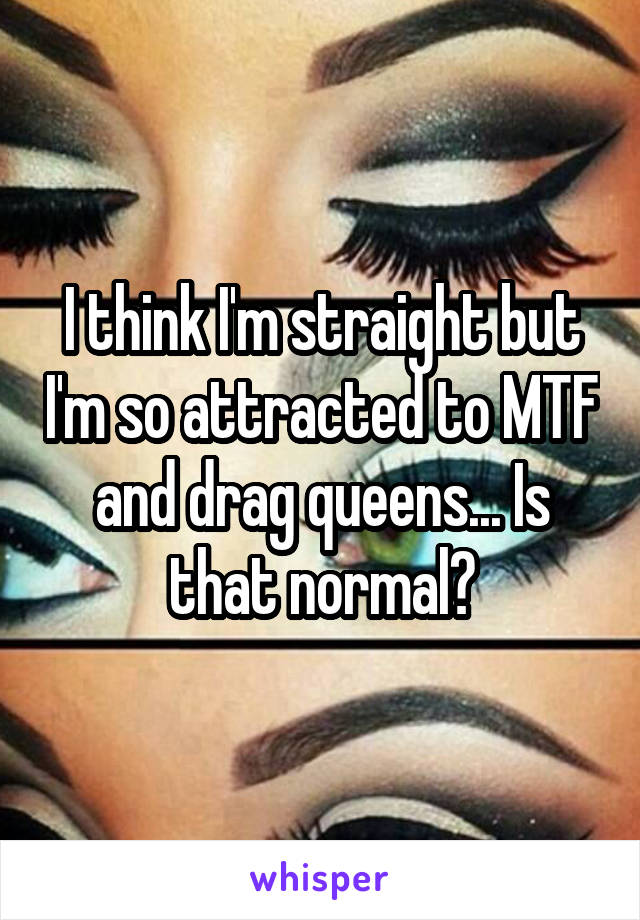 I think I'm straight but I'm so attracted to MTF and drag queens... Is that normal?