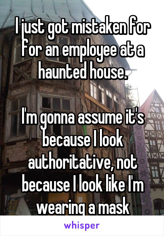 I just got mistaken for for an employee at a haunted house.  I'm gonna assume it's because I look authoritative, not because I look like I'm wearing a mask