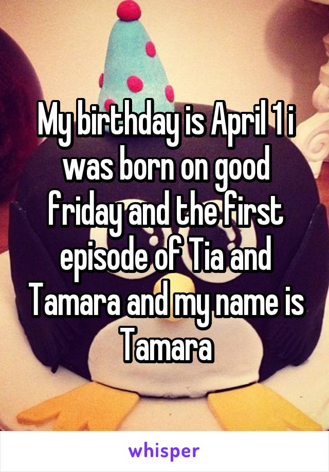 My birthday is April 1 i was born on good friday and the first episode of Tia and Tamara and my name is Tamara